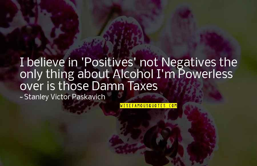 Powerless Quotes By Stanley Victor Paskavich: I believe in 'Positives' not Negatives the only