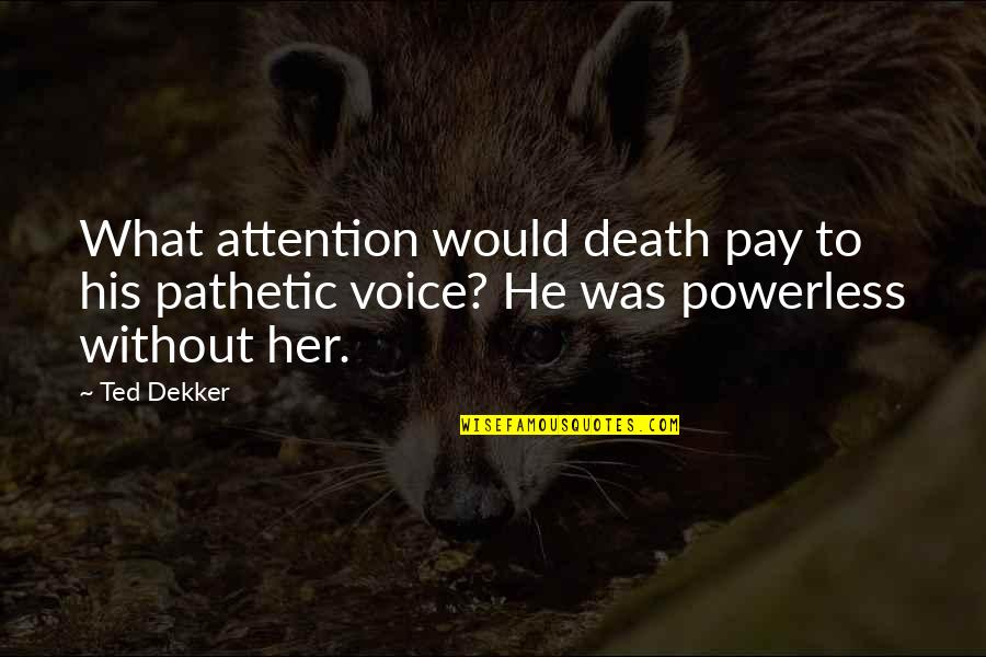 Powerless Quotes By Ted Dekker: What attention would death pay to his pathetic