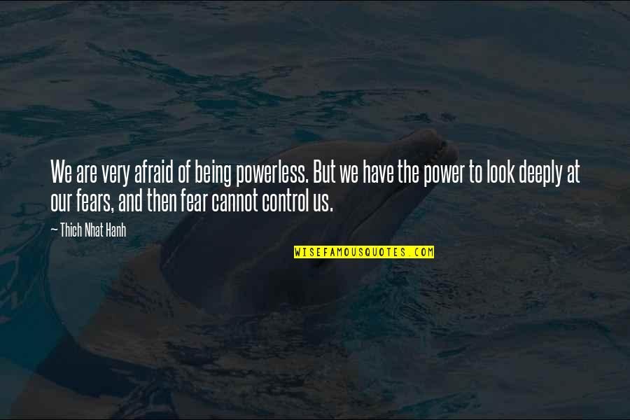 Powerless Quotes By Thich Nhat Hanh: We are very afraid of being powerless. But