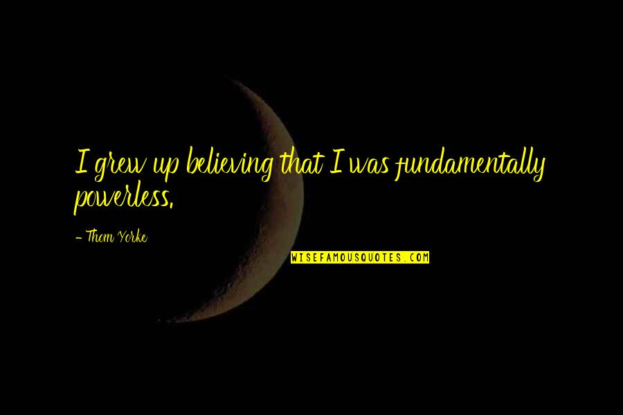 Powerless Quotes By Thom Yorke: I grew up believing that I was fundamentally
