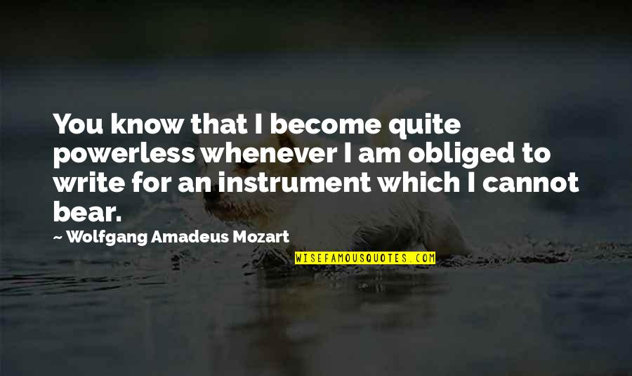 Powerless Quotes By Wolfgang Amadeus Mozart: You know that I become quite powerless whenever