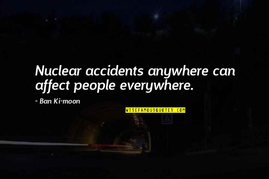 Powershell Parameter Quotes By Ban Ki-moon: Nuclear accidents anywhere can affect people everywhere.
