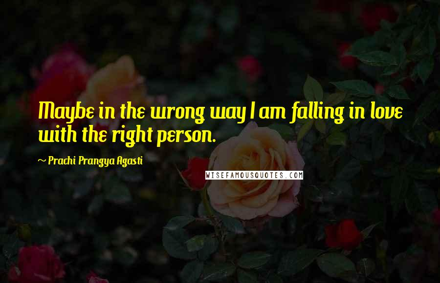 Prachi Prangya Agasti quotes: Maybe in the wrong way I am falling in love with the right person.