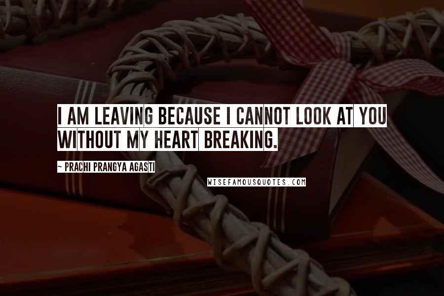 Prachi Prangya Agasti quotes: I am leaving because I cannot look at you without my heart breaking.