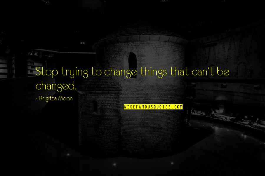 Practical Education Quotes By Brigitta Moon: Stop trying to change things that can't be