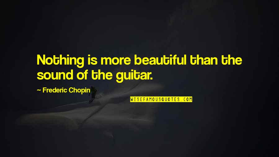Practical Education Quotes By Frederic Chopin: Nothing is more beautiful than the sound of
