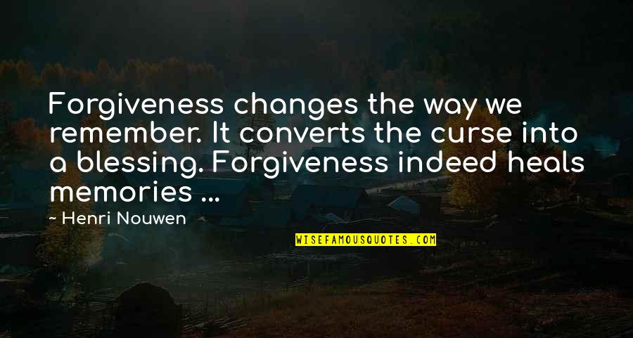 Practice Critical Lens Quotes By Henri Nouwen: Forgiveness changes the way we remember. It converts