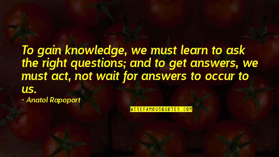 Practicer Quotes By Anatol Rapoport: To gain knowledge, we must learn to ask