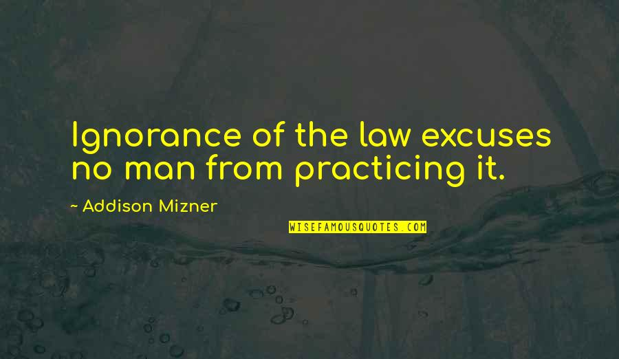 Practicing Law Quotes By Addison Mizner: Ignorance of the law excuses no man from