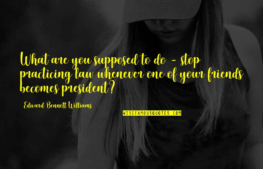 Practicing Law Quotes By Edward Bennett Williams: What are you supposed to do - stop