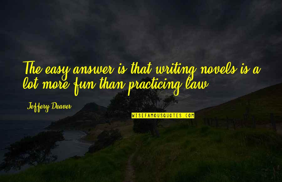 Practicing Law Quotes By Jeffery Deaver: The easy answer is that writing novels is