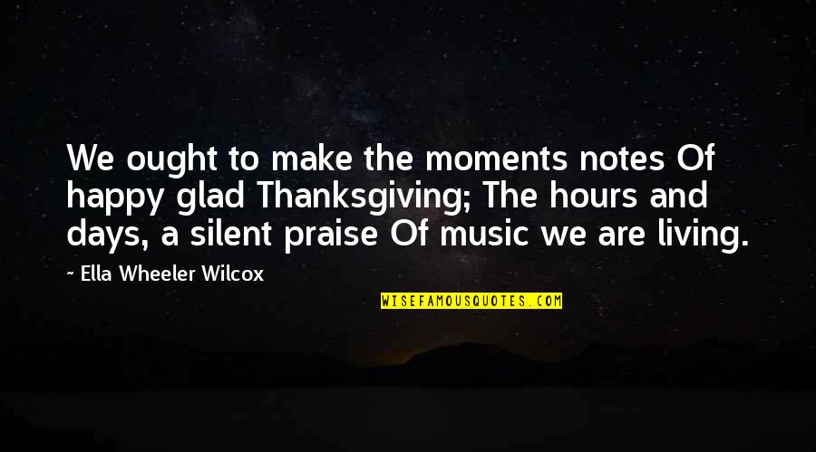 Praise And Thanksgiving Quotes By Ella Wheeler Wilcox: We ought to make the moments notes Of