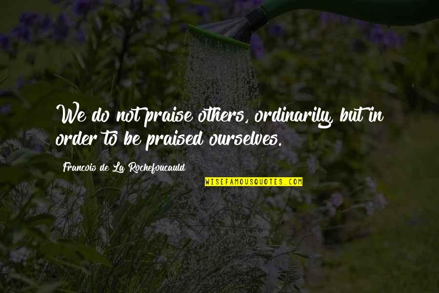 Praise From Others Quotes By Francois De La Rochefoucauld: We do not praise others, ordinarily, but in