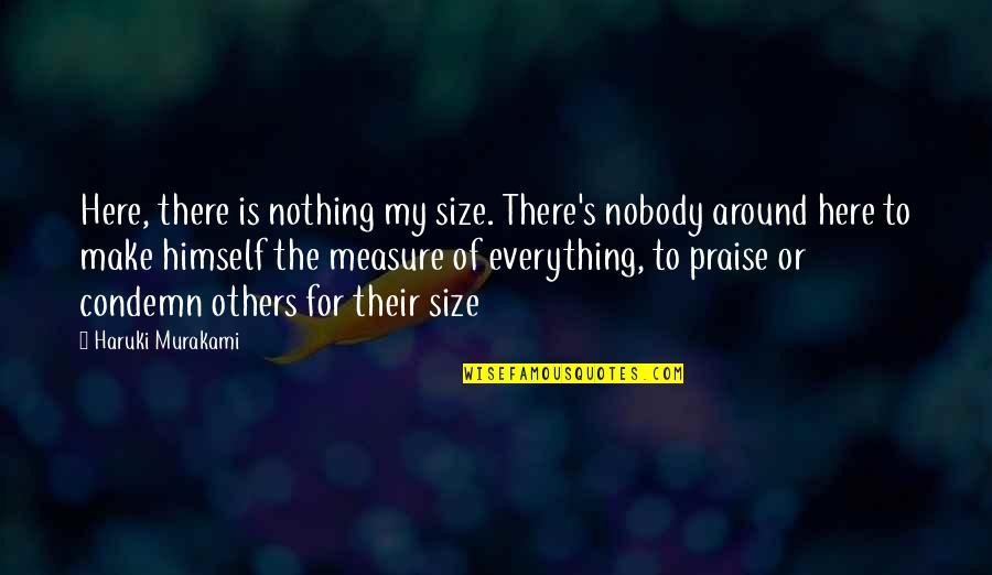 Praise From Others Quotes By Haruki Murakami: Here, there is nothing my size. There's nobody