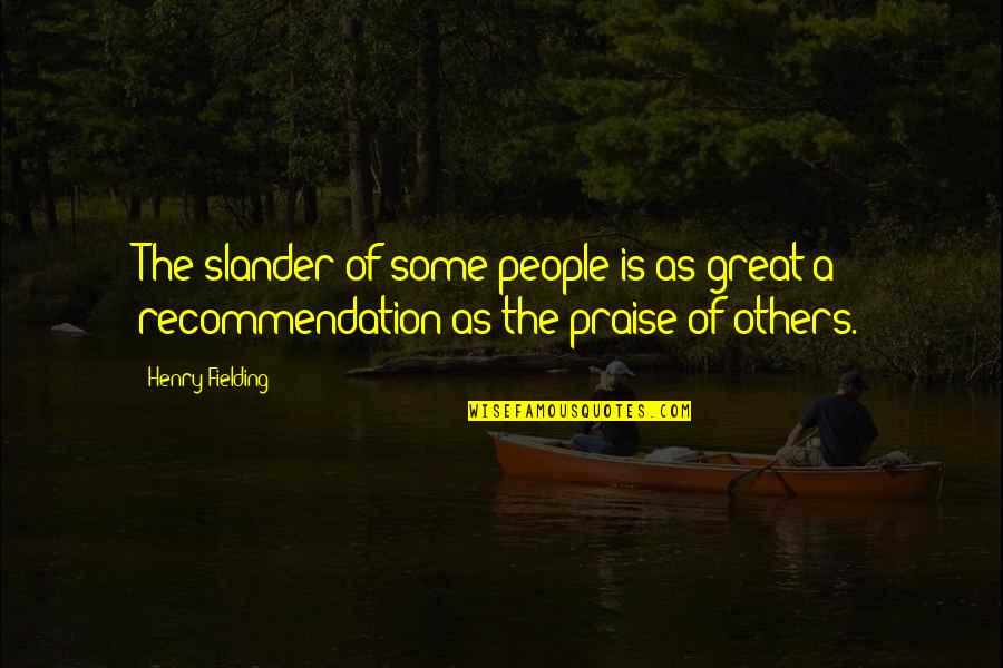 Praise From Others Quotes By Henry Fielding: The slander of some people is as great