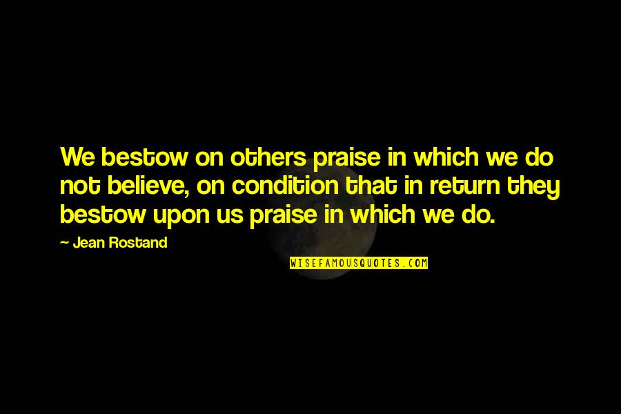 Praise From Others Quotes By Jean Rostand: We bestow on others praise in which we