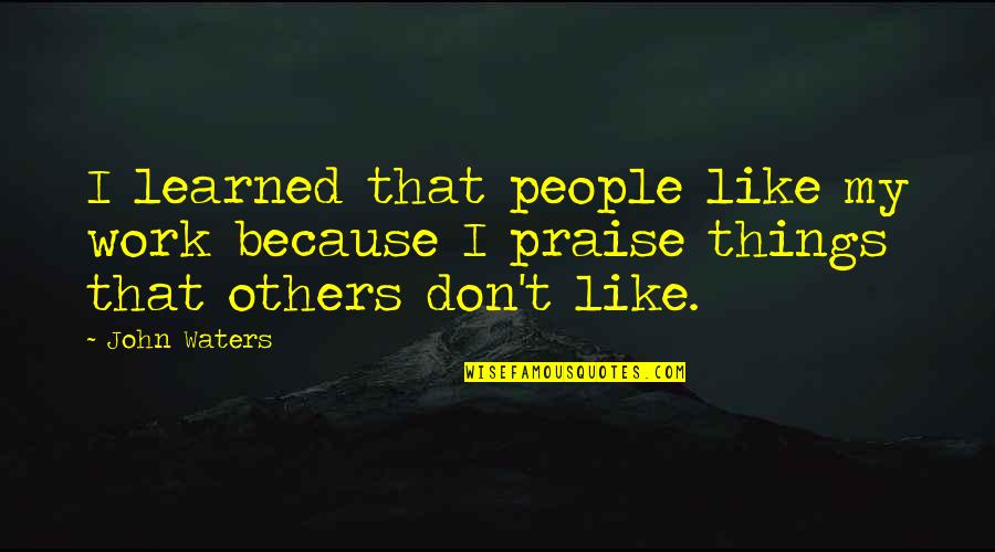 Praise From Others Quotes By John Waters: I learned that people like my work because
