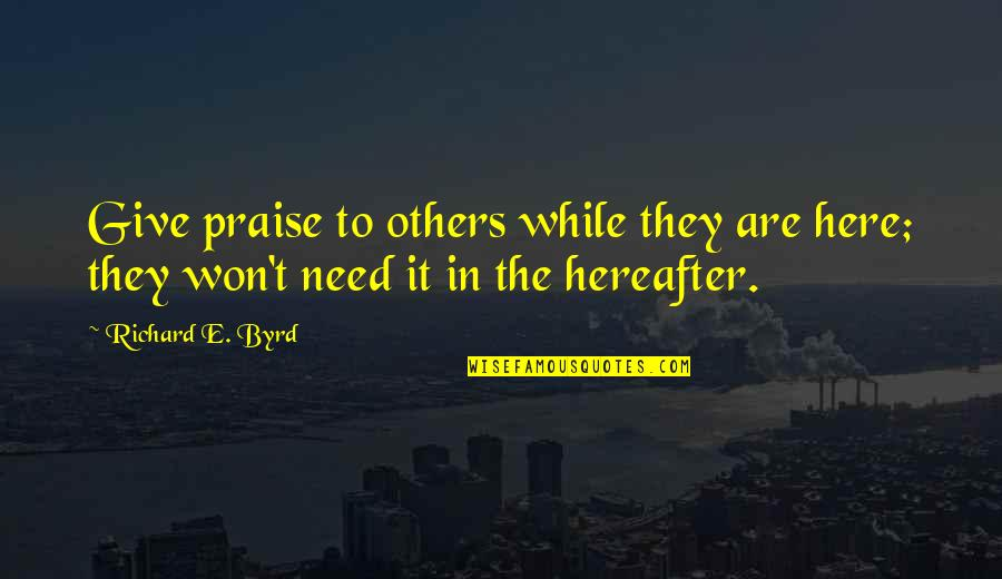 Praise From Others Quotes By Richard E. Byrd: Give praise to others while they are here;