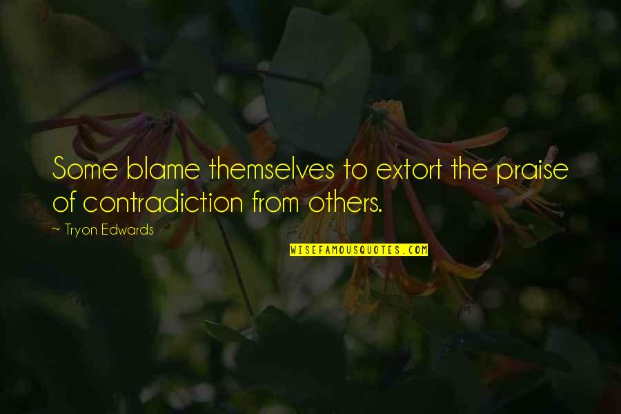 Praise From Others Quotes By Tryon Edwards: Some blame themselves to extort the praise of