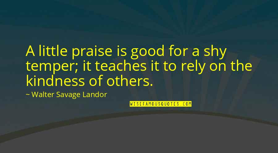 Praise From Others Quotes By Walter Savage Landor: A little praise is good for a shy