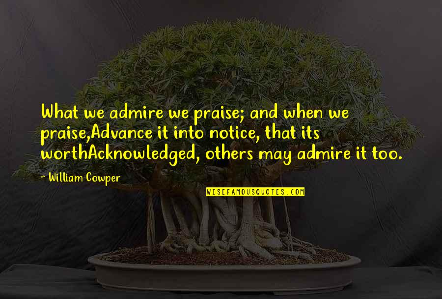 Praise From Others Quotes By William Cowper: What we admire we praise; and when we