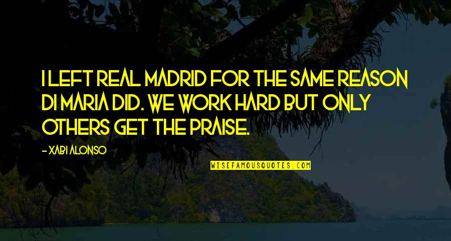 Praise From Others Quotes By Xabi Alonso: I left Real Madrid for the same reason