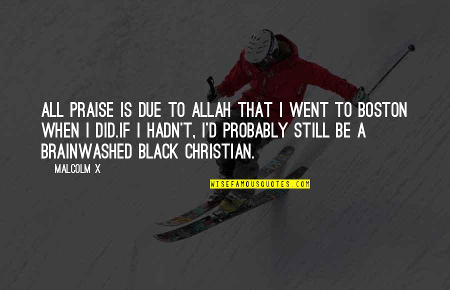 Praise To Allah Quotes By Malcolm X: All praise is due to Allah that I