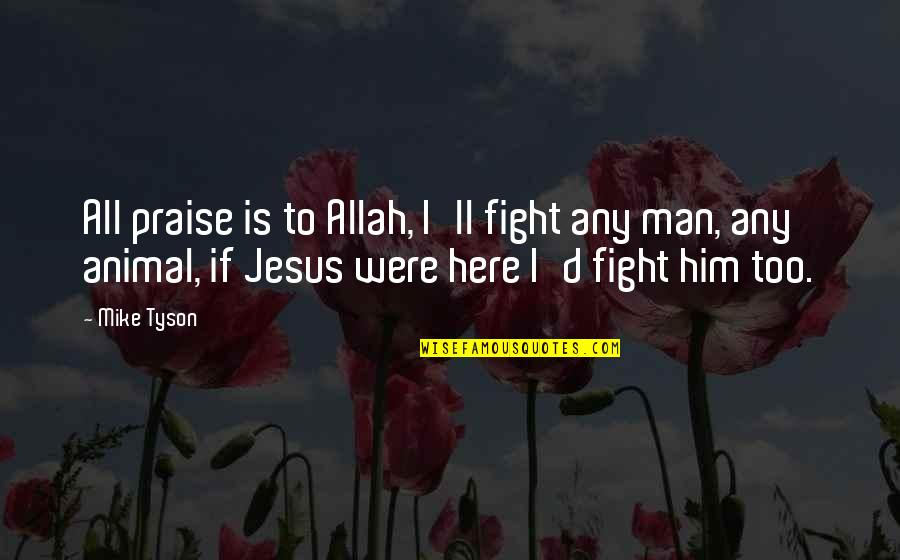 Praise To Allah Quotes By Mike Tyson: All praise is to Allah, I'll fight any