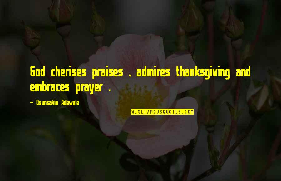Praises And Thanksgiving Quotes By Osunsakin Adewale: God cherises praises , admires thanksgiving and embraces