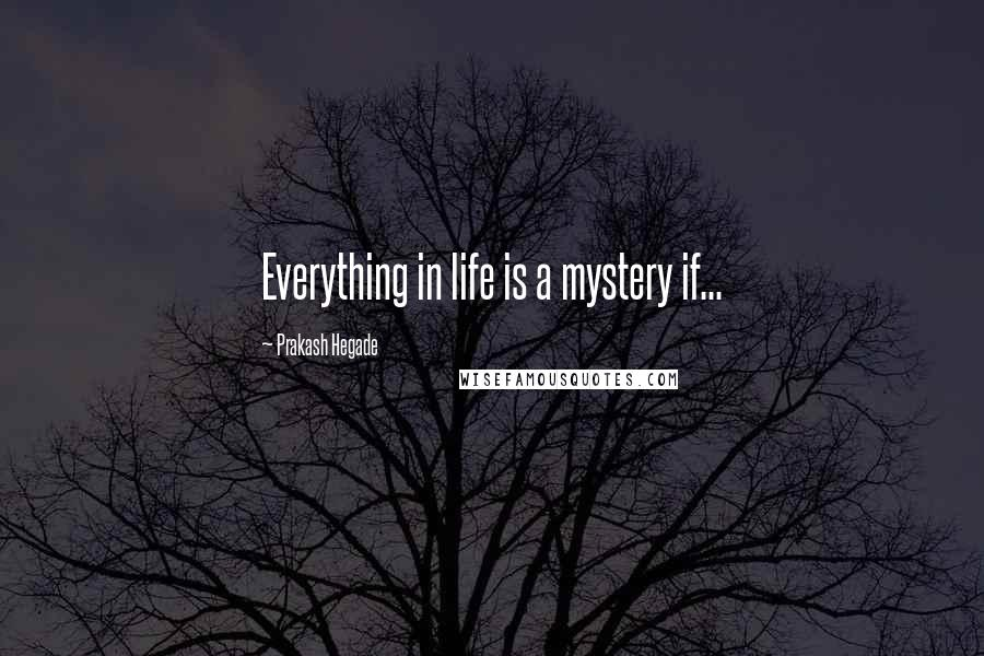 Prakash Hegade quotes: Everything in life is a mystery if...