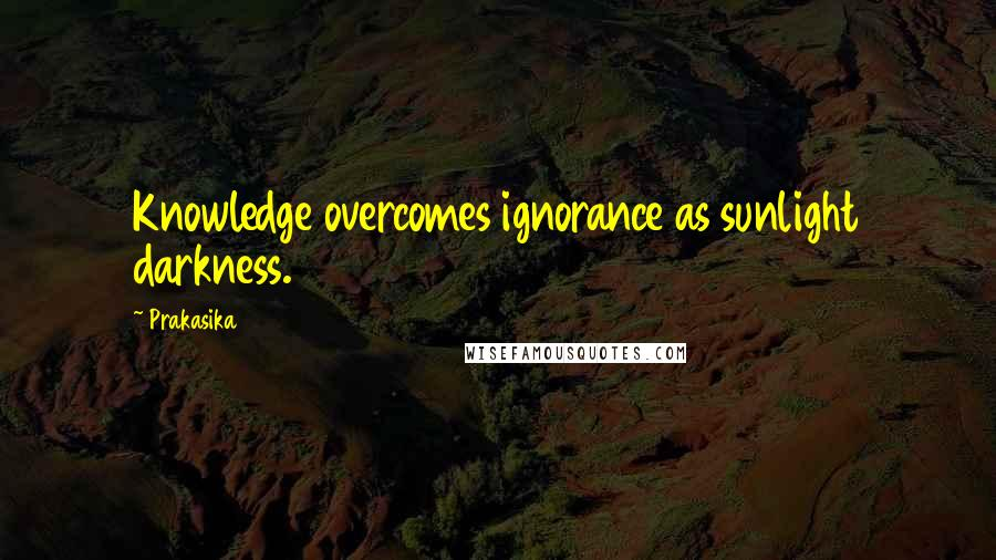 Prakasika quotes: Knowledge overcomes ignorance as sunlight darkness.