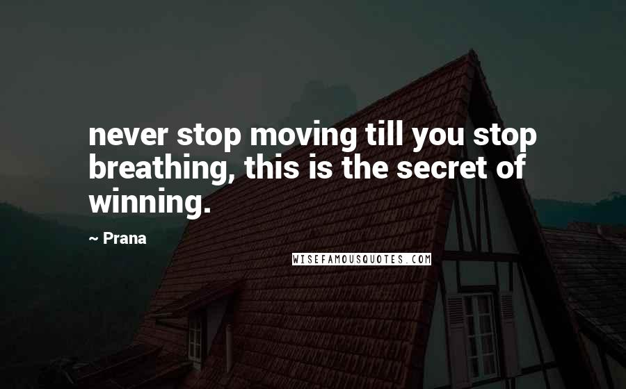 Prana quotes: never stop moving till you stop breathing, this is the secret of winning.