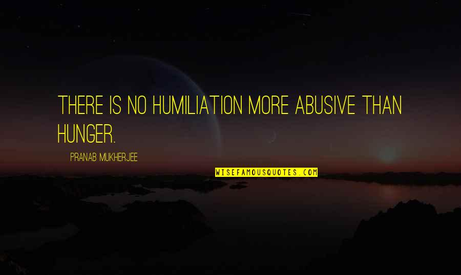 Pranab Mukherjee Quotes By Pranab Mukherjee: There is no humiliation more abusive than hunger.