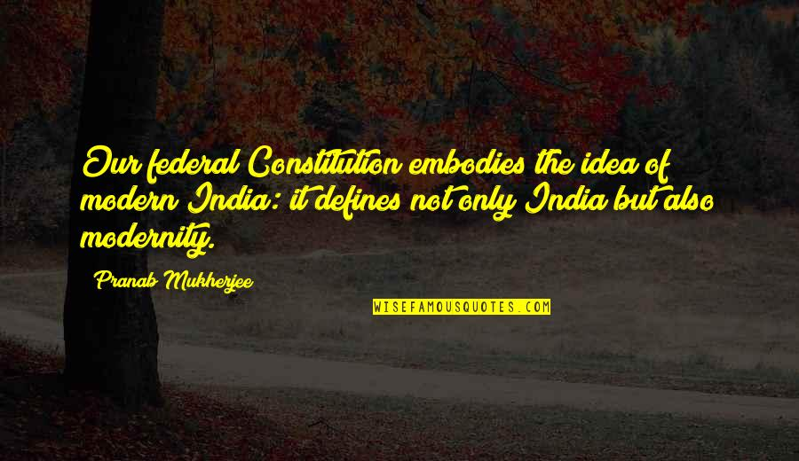 Pranab Mukherjee Quotes By Pranab Mukherjee: Our federal Constitution embodies the idea of modern