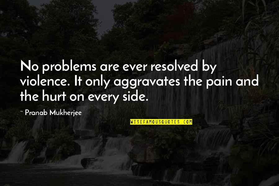Pranab Mukherjee Quotes By Pranab Mukherjee: No problems are ever resolved by violence. It