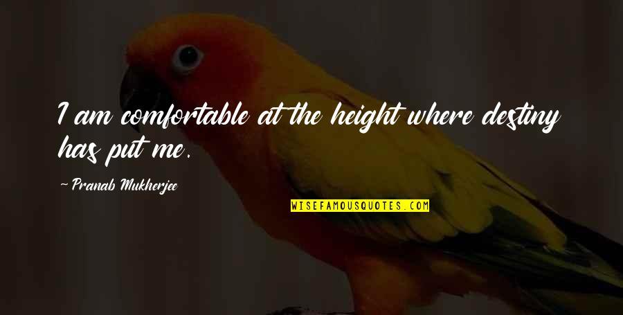 Pranab Mukherjee Quotes By Pranab Mukherjee: I am comfortable at the height where destiny