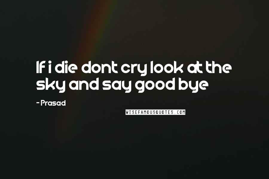 Prasad quotes: If i die dont cry look at the sky and say good bye
