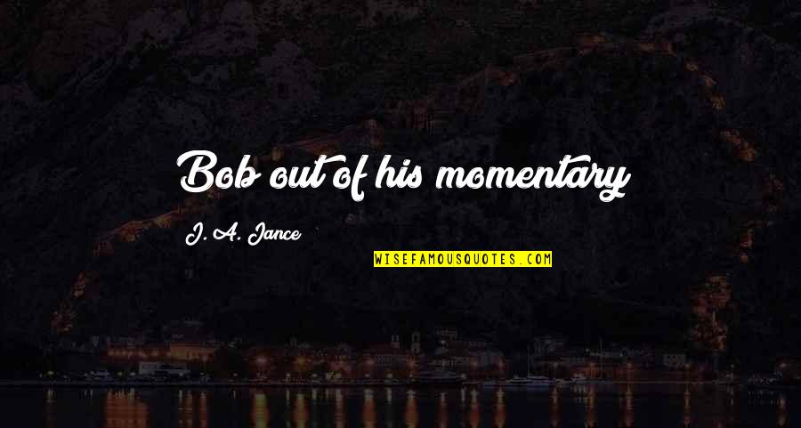 Prasanta Quotes By J. A. Jance: Bob out of his momentary