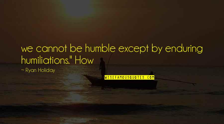 """Prasanta Quotes By Ryan Holiday: we cannot be humble except by enduring humiliations."""""""