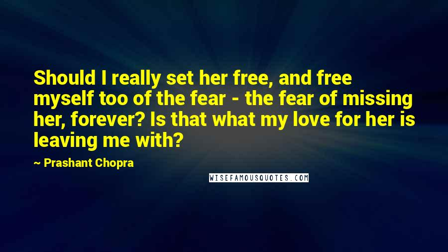 Prashant Chopra quotes: Should I really set her free, and free myself too of the fear - the fear of missing her, forever? Is that what my love for her is leaving me