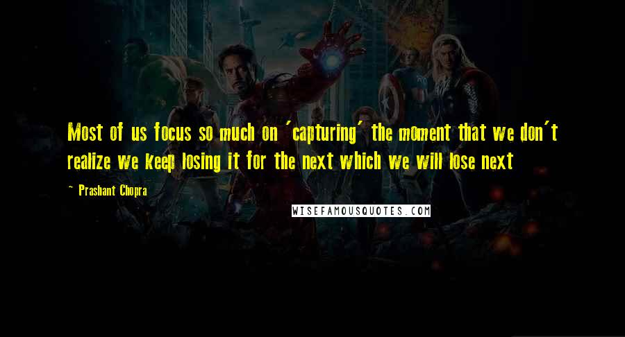 Prashant Chopra quotes: Most of us focus so much on 'capturing' the moment that we don't realize we keep losing it for the next which we will lose next