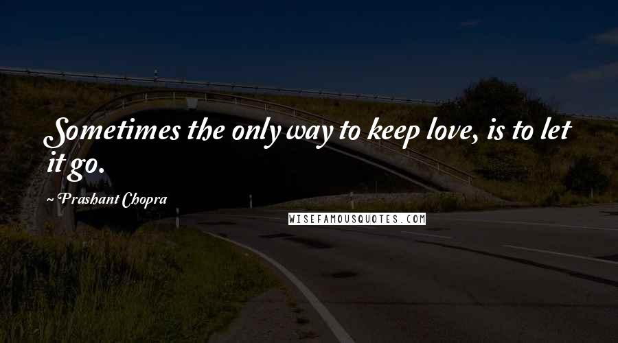 Prashant Chopra quotes: Sometimes the only way to keep love, is to let it go.