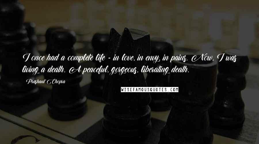 Prashant Chopra quotes: I once had a complete life - in love, in envy, in pains. Now, I was living a death. A peaceful, gorgeous, liberating death.