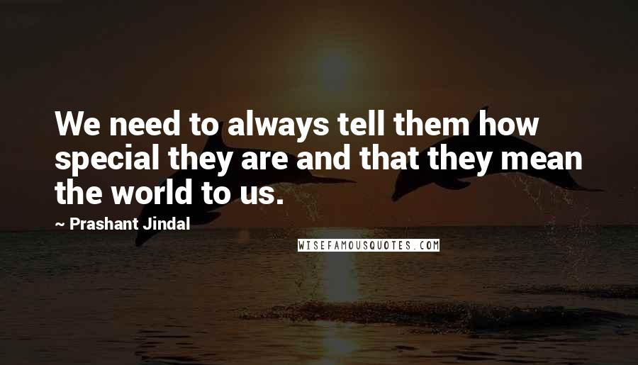 Prashant Jindal quotes: We need to always tell them how special they are and that they mean the world to us.