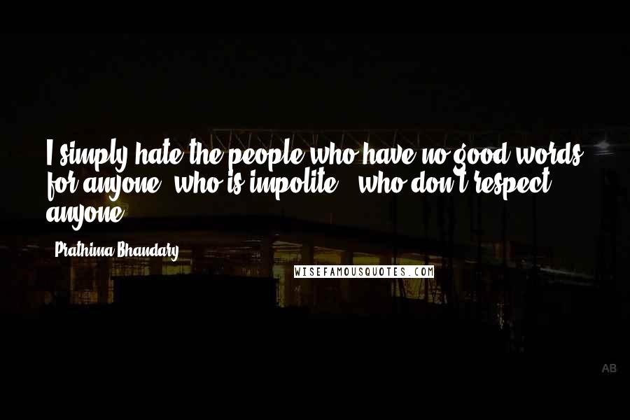 Prathima Bhandary quotes: I simply hate the people who have no good words for anyone, who is impolite & who don't respect anyone.