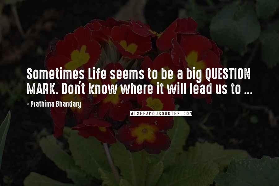 Prathima Bhandary quotes: Sometimes Life seems to be a big QUESTION MARK. Don't know where it will lead us to ...