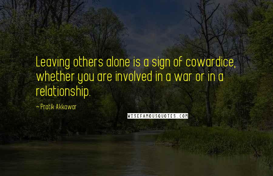 Pratik Akkawar quotes: Leaving others alone is a sign of cowardice, whether you are involved in a war or in a relationship.