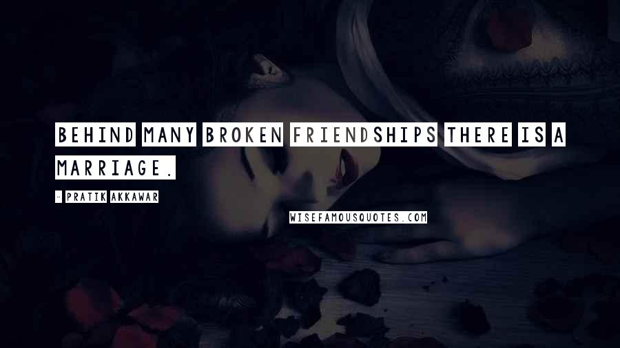 Pratik Akkawar quotes: Behind many broken friendships there is a marriage.