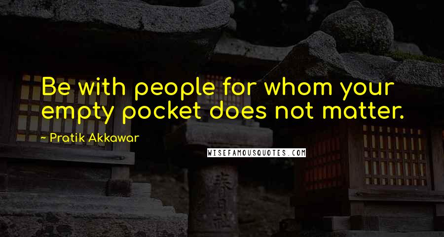 Pratik Akkawar quotes: Be with people for whom your empty pocket does not matter.