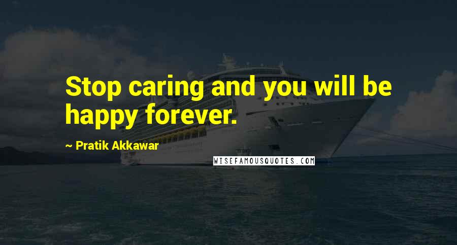 Pratik Akkawar quotes: Stop caring and you will be happy forever.